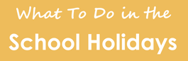 What To Do in the School Holidays