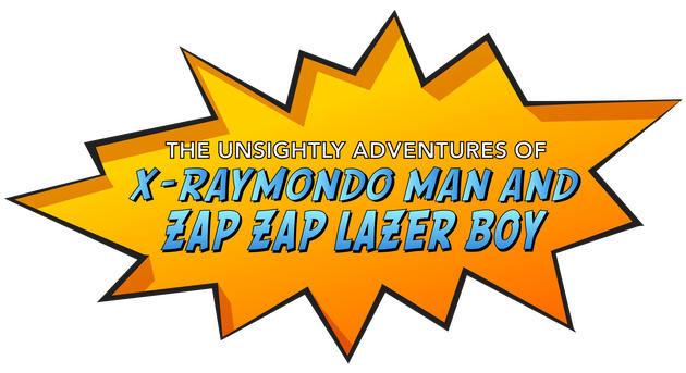 The Unsightly Adventures of X-Raymondo Man and Zap Zap Laser Boy